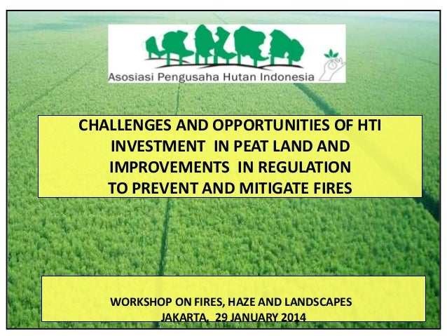 CHALLENGES AND OPPORTUNITIES OF HTI INVESTMENT IN PEAT LAND AND IMPROVEMENTS IN REGULATION TO PREVENT AND MITIGATE FIRES  ...