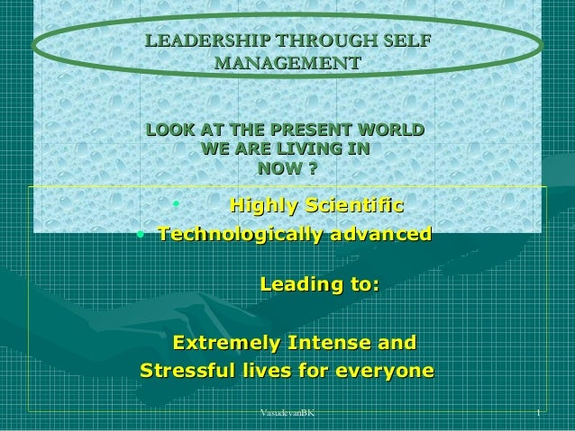 LEADERSHIP THROUGH SELF MANAGEMENT LOOK AT THE PRESENT WORLD WE ARE LIVING IN NOW ?  •  Highly Scientific • Technologicall...