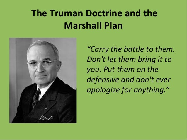 "The Truman Doctrine and the Marshall Plan ""Carry the battle to them. Don't let them bring it to you. Put them on the defen..."