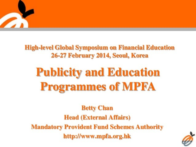 Publicity and Education Programmes of MPFA Betty Chan Head (External Affairs) Mandatory Provident Fund Schemes Authority h...