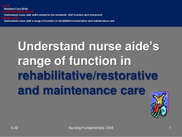 Understand nurse aide's range of function in rehabilitative/restorative and maintenance care Unit B Resident Care Skills E...