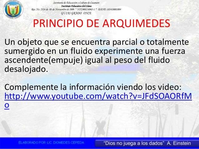 PRINCIPIO DE ARQUIMEDES Un objeto que se encuentra parcial o totalmente sumergido en un fluido experimente una fuerza asce...