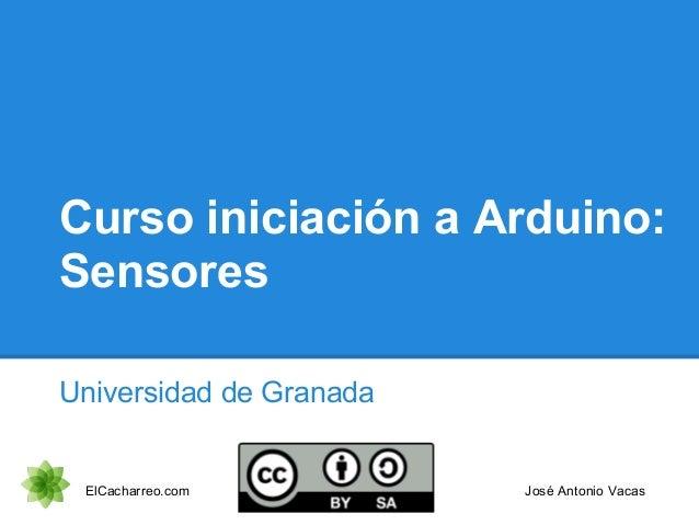 Curso iniciación a Arduino: Sensores Universidad de Granada ElCacharreo.com José Antonio Vacas
