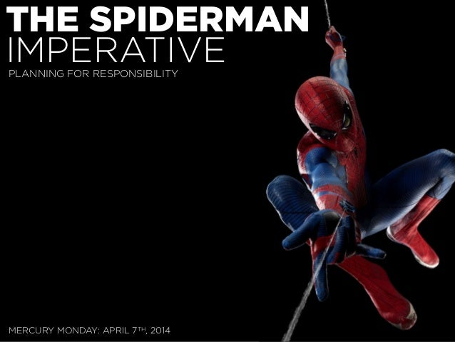 THE SPIDERMAN IMPERATIVE MERCURY MONDAY: APRIL 7TH, 2014 PLANNING FOR RESPONSIBILITY