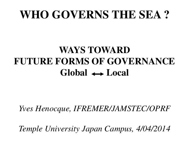WHO GOVERNS THE SEA ? WAYS TOWARD FUTURE FORMS OF GOVERNANCE Global Local Yves Henocque, IFREMER/JAMSTEC/OPRF Temple Unive...