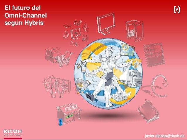 El futuro del Omni-Channel según Hybris javier.alonso@ricoh.es