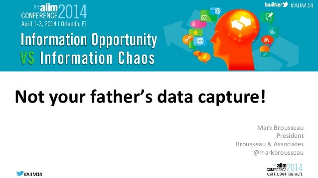 #AIIM14  #AIIM14   #AIIM14   Not  your  father's  data  capture!   Mark  Brousseau   President   Bro...