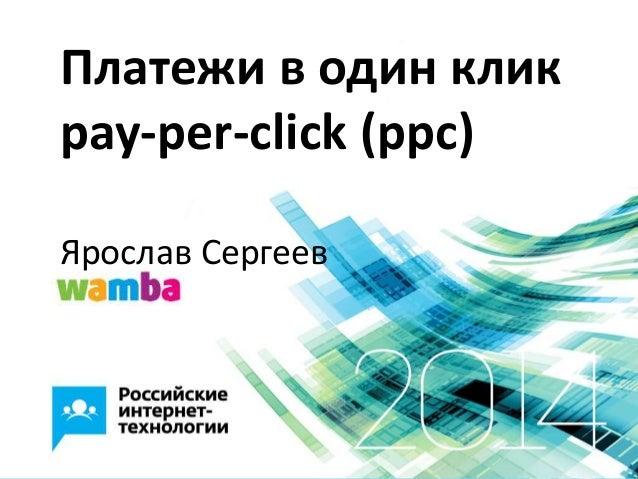 Платежи в один клик pay-per-click (ppc) Ярослав Сергеев