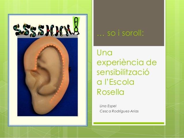 … so i soroll: Una experiència de sensibilització a l'Escola Rosella Lina Espel Cesca Rodríguez-Arias