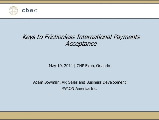 Keys to Frictionless International Payments Acceptance May 19, 2014   CNP Expo, Orlando Adam Bowman, VP, Sales and Busines...