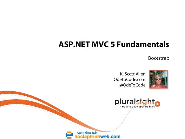 ASP.NET MVC 5 Fundamentals Bootstrap K. Scott Allen OdeToCode.com @OdeToCode