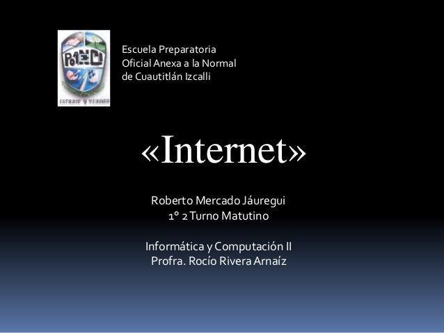 Escuela Preparatoria OficialAnexa a la Normal de Cuautitlán Izcalli «Internet» Roberto Mercado Jáuregui 1° 2Turno Matutino...