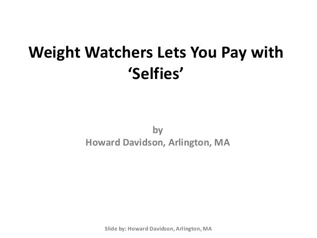Weight Watchers Lets You Pay with 'Selfies' Slide by: Howard Davidson, Arlington, MA by Howard Davidson, Arlington, MA