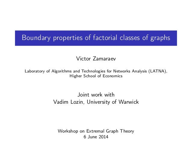 Boundary properties of factorial classes of graphs Victor Zamaraev Laboratory of Algorithms and Technologies for Networks ...