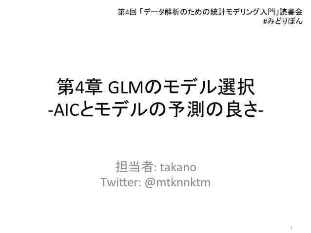 第4章  GLMのモデル選択   -‐AICとモデルの予測の良さ-‐ 担当者:  takano     Twi3er:  @mtknnktm 第4回 「データ解析のための統計モデリング入門」読書会   #みど...