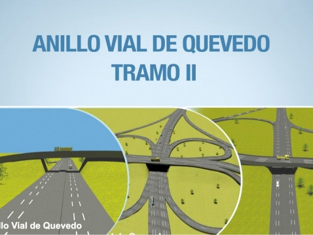 LONGITUD: 25,6 KM. INVERSIÓN: $ 123 MM INICIO: OCTUBRE DE 2011 ANILLO VIAL DE QUEVEDO TRAMO II DATOS DE LA OBRA: FINALIZAC...