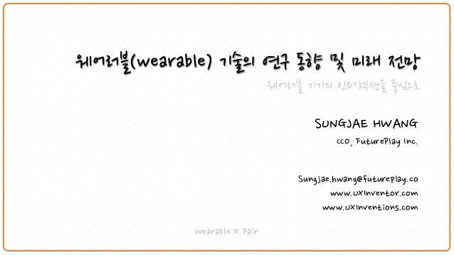 웨어러블(wearable)기술의연구동향및미래전망  웨어러블기기의인터렉션을중심으로  SUNGJAE HWANG  CCO, FuturePlayInc.  Sungjae.hwang@futureplay.co  www.UXInven...