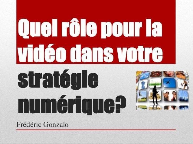 Quel rôle pour la  vidéo dans votre  stratégie  numérique?  Frédéric Gonzalo