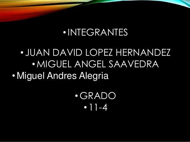 • INTEGRANTES  •JUAN DAVID LOPEZ HERNANDEZ  •MIGUEL ANGEL SAAVEDRA  • Miguel Andres Alegria  •GRADO  • 11-4