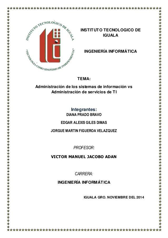 INSTITUTO TECNOLOGICO DE  IGUALA  INGENIERÍA INFORMÁTICA  TEMA:  Administración de los sistemas de información vs  Adminis...