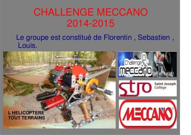CHALLENGE MECCANO 2014-2015 Le groupe est constitué de Florentin , Sebastien , Louis. L HELICOPTERE TOUT TERRAINS