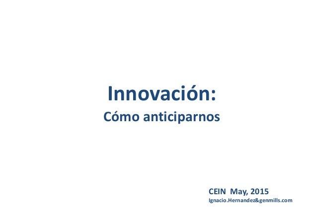 Innovación: Cómo anticiparnosCómo anticiparnos CEIN May, 2015 Ignacio.Hernandez&genmills.com