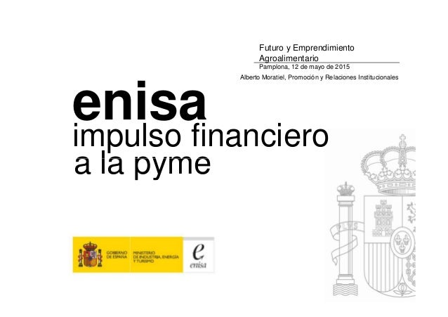 impulso financiero a la pyme enisa Futuro y Emprendimiento Agroalimentario Pamplona, 12 de mayo de 2015 Alberto Moratiel, ...