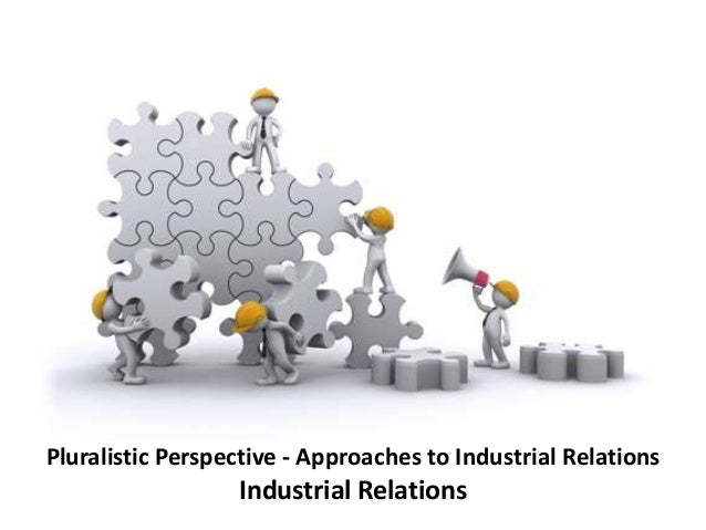 unitary theory of industrial relation This topic discusses about the industrial relations in an organization and various approaches to the study of employment relationship managers determine the analytical categories and perceive the formal and informal relationship among the employees.