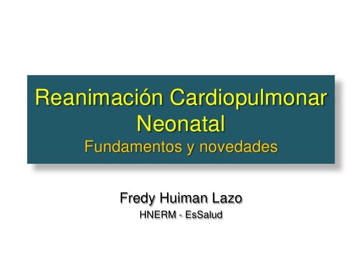 Reanimación Cardiopulmonar        Neonatal    Fundamentos y novedades        Fredy Huiman Lazo          HNERM - EsSalud