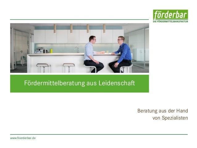 www.foerderbar.de Fördermittelberatung aus Leidenschaft Beratung aus der Hand von Spezialisten