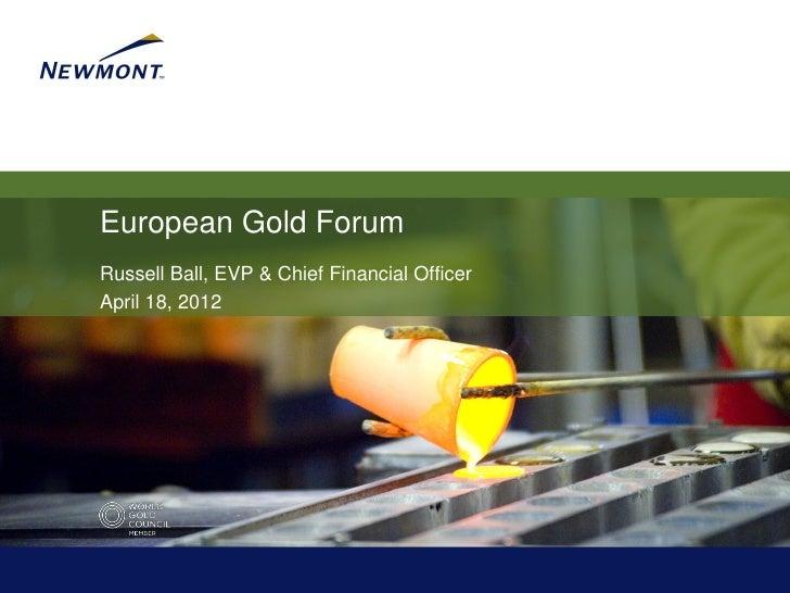 European Gold ForumRussell Ball, EVP & Chief Financial OfficerApril 18, 2012