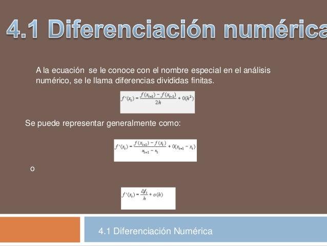 4.1 Diferenciación Numérica A la ecuación se le conoce con el nombre especial en el análisis numérico, se le llama diferen...