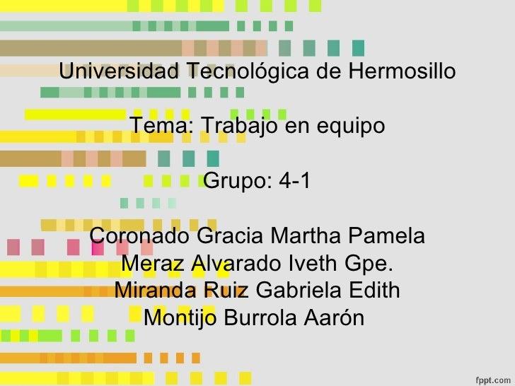 Universidad Tecnológica de Hermosillo Tema: Trabajo en equipo Grupo: 4-1 Coronado Gracia Martha Pamela Meraz Alvarado Ivet...