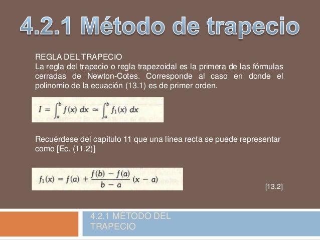 REGLA DEL TRAPECIO La regla del trapecio o regla trapezoidal es la primera de las fórmulas cerradas de Newton-Cotes. Corre...