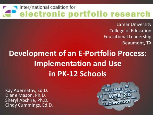 Development of an E-Portfolio Process:Implementation and Usein PK-12 SchoolsKay Abernathy, Ed.D.Diane Mason, Ph.D.Sheryl A...