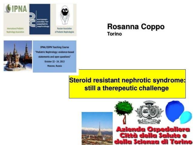 Rosanna Coppo Torino  Steroid resistant nephrotic syndrome: still a therepeutic challenge