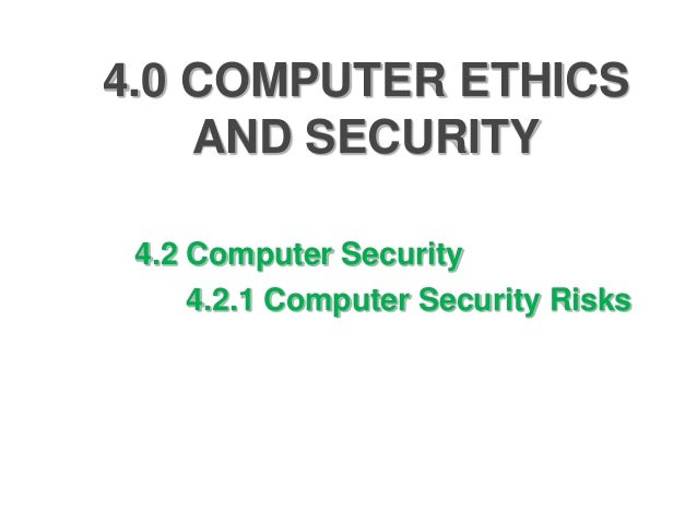 4.0 COMPUTER ETHICS    AND SECURITY 4.2 Computer Security     4.2.1 Computer Security Risks