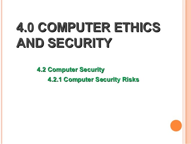 4.0 COMPUTER ETHICSAND SECURITY  4.2 Computer Security     4.2.1 Computer Security Risks