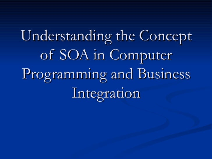 Understanding the Concept   of SOA in ComputerProgramming and Business       Integration