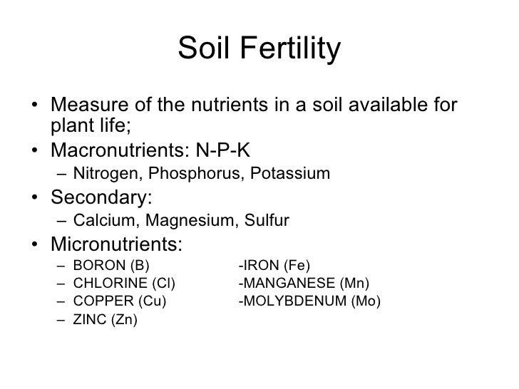 Soil Fertility <ul><li>Measure of the nutrients in a soil available for plant life; </li></ul><ul><li>Macronutrients: N-P-...