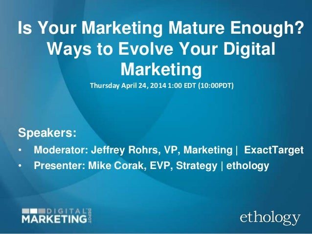 Is Your Marketing Mature Enough? Ways to Evolve Your Digital Marketing Thursday April 24, 2014 1:00 EDT (10:00PDT) Speaker...