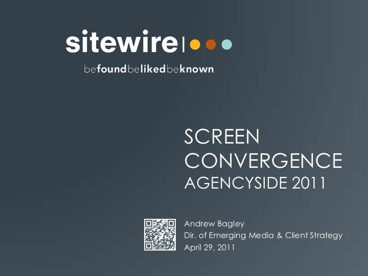 Screen convergenceAgencyside 2011<br />Andrew Bagley<br />Dir. of Emerging Media & Client Strategy<br />April 29, 2011<br />