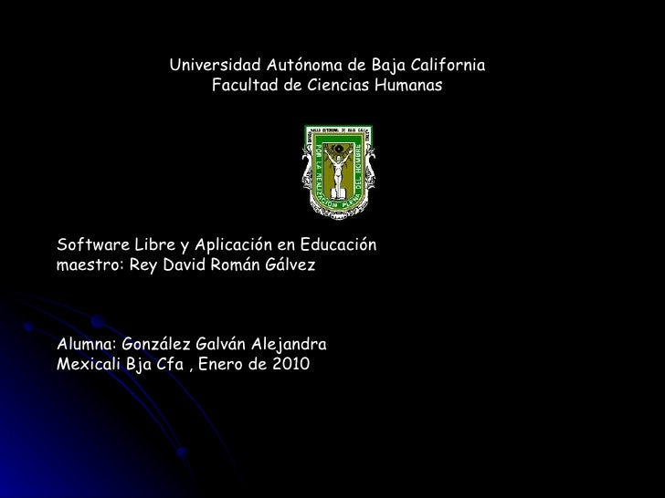 Universidad Autónoma de Baja California Facultad de Ciencias Humanas Software Libre y Aplicación en Educación maestro: Rey...