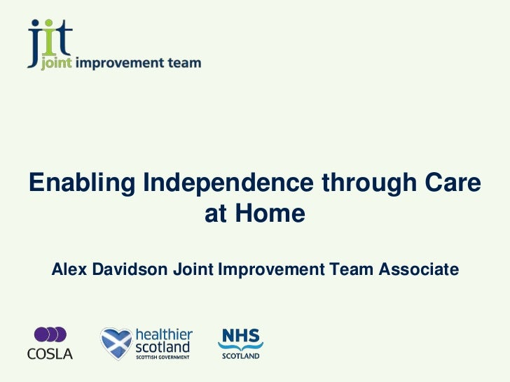 Enabling Independence through Care              at Home Alex Davidson Joint Improvement Team Associate