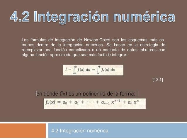 Las fórmulas de integración de Newton-Cotes son los esquemas más co- munes dentro de la integración numérica. Se basan en ...