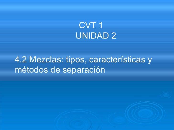 4.2 Mezclas: tipos, características y métodos de separación  CVT 1  UNIDAD 2