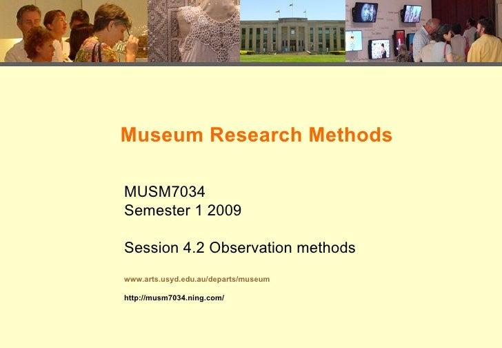 Museum Research Methods MUSM7034 Semester 1 2009 Session 4.2 Observation methods www.arts.usyd.edu.au/departs/museum http:...