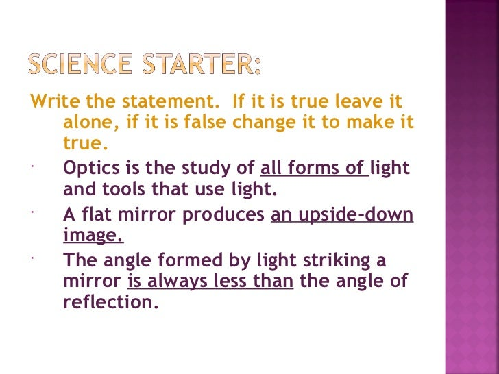 Write the statement. If it is true leave it   alone, if it is false change it to make it   true.  Optics is the study of ...