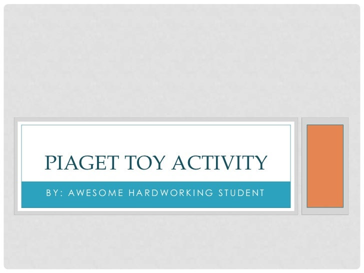 BY: AWESOME HARDWORKING STUDENT<br />PIAGET TOY ACTIVITY<br />