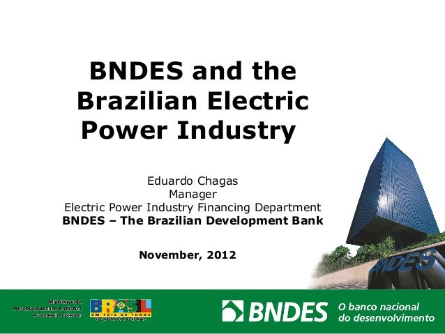 BNDES and the  Brazilian Electric  Power Industry               Eduardo Chagas                   ManagerElectric Power Ind...